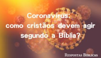 Coronavírus: como cristãos devem agir perante uma pandemia segundo a Bíblia?
