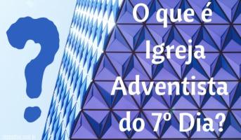 O que é Igreja Adventista do 7º Dia?