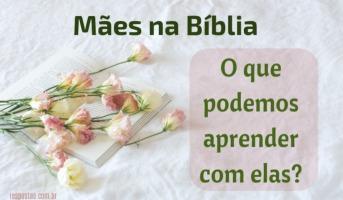Mães na Bíblia: O que podemos aprender com elas?