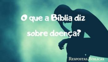 O que a Bíblia diz sobre doença? Por que há doença no mundo?