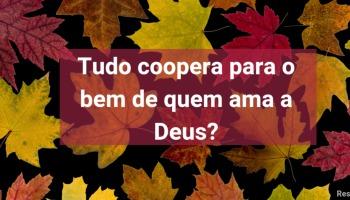 O que significa: tudo coopera para o bem de quem ama a Deus?