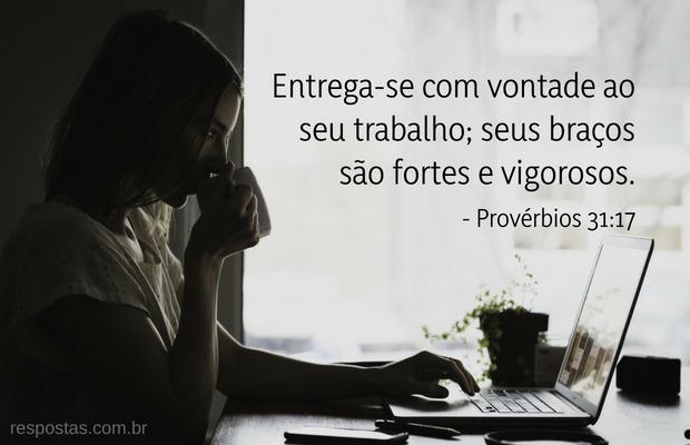 Entrega-se com vontade ao seu trabalho; seus braços são fortes e vigorosos. Provérbios 31:17