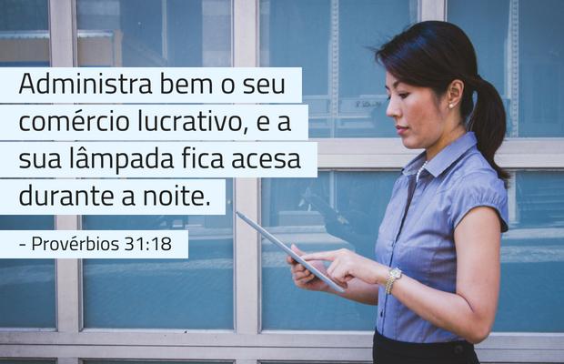 Administra bem o seu comércio lucrativo, e a sua lâmpada fica acesa durante a noite. Provérbios 31:18