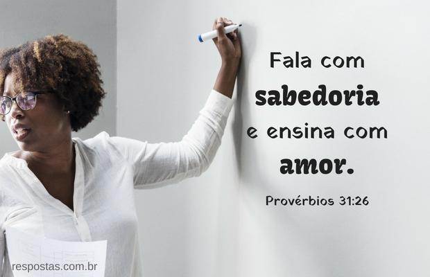 Fala com sabedoria e ensina com amor. Provérbios 31:26